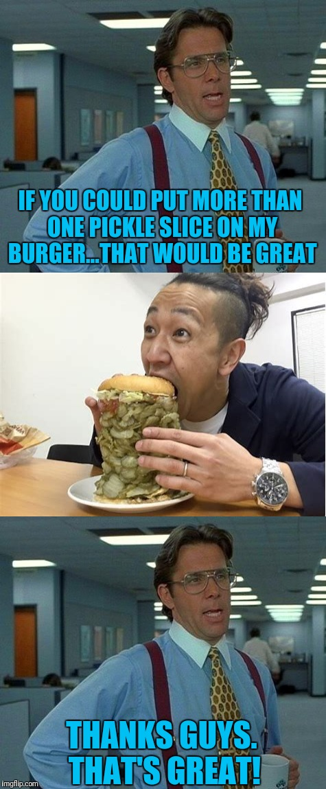 That's alot of pickles. :O | IF YOU COULD PUT MORE THAN ONE PICKLE SLICE ON MY BURGER...THAT WOULD BE GREAT THANKS GUYS. THAT'S GREAT! | image tagged in memes,that would be great,pickles | made w/ Imgflip meme maker
