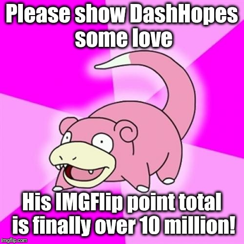 Slowpoke | Please show DashHopes some love His IMGFlip point total is finally over 10 million! | image tagged in memes,slowpoke | made w/ Imgflip meme maker