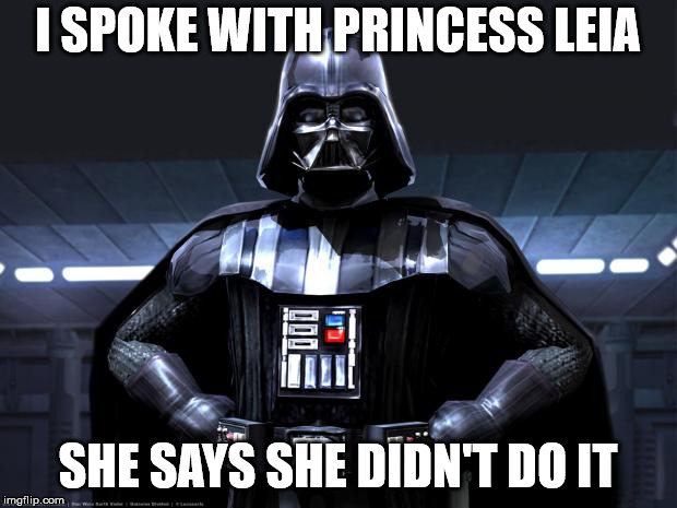 DArth vader | I SPOKE WITH PRINCESS LEIA SHE SAYS SHE DIDN'T DO IT | image tagged in darth vader | made w/ Imgflip meme maker