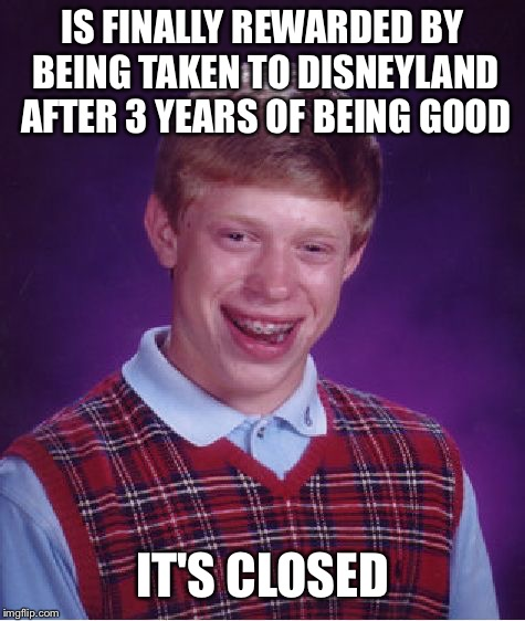 When being good for 3 years isn't worth it | IS FINALLY REWARDED BY BEING TAKEN TO DISNEYLAND AFTER 3 YEARS OF BEING GOOD IT'S CLOSED | image tagged in memes,bad luck brian,disneyland,good boy,closed,park | made w/ Imgflip meme maker