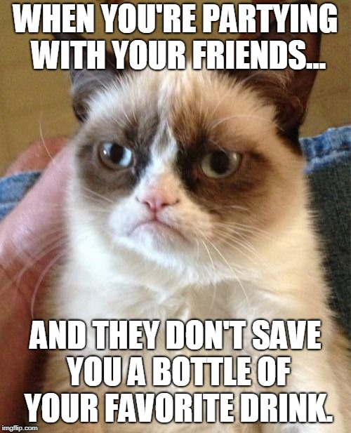 Grumpy Cat Meme | WHEN YOU'RE PARTYING WITH YOUR FRIENDS... AND THEY DON'T SAVE YOU A BOTTLE OF YOUR FAVORITE DRINK. | image tagged in memes,grumpy cat | made w/ Imgflip meme maker