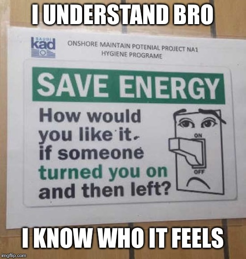 When signs relate to you | I UNDERSTAND BRO I KNOW WHO IT FEELS | image tagged in memes,funny,signs,funny signs,save the earth,energy | made w/ Imgflip meme maker