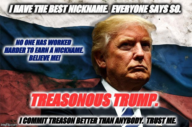 Treasonous Trump | I HAVE THE BEST NICKNAME.  EVERYONE SAYS SO. TREASONOUS TRUMP. NO ONE HAS WORKED HARDER TO EARN A NICKNAME.  BELIEVE ME! I COMMIT TREASON BE | image tagged in nickname,treason,trump putin,bromance,impeach trump,so true memes | made w/ Imgflip meme maker