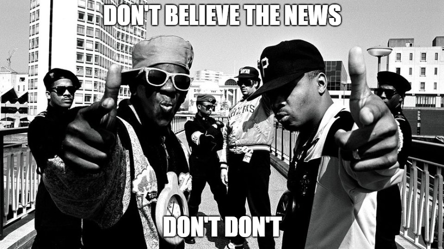 DON'T BELIEVE THE NEWS DON'T DON'T | image tagged in public enemy | made w/ Imgflip meme maker