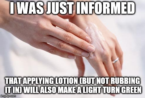 I WAS JUST INFORMED THAT APPLYING LOTION (BUT NOT RUBBING IT IN) WILL ALSO MAKE A LIGHT TURN GREEN | made w/ Imgflip meme maker