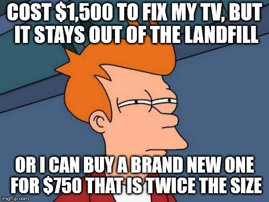 Futurama Fry Meme | COST $1,500 TO FIX MY TV, BUT IT STAYS OUT OF THE LANDFILL OR I CAN BUY A BRAND NEW ONE FOR $750 THAT IS TWICE THE SIZE | image tagged in memes,futurama fry | made w/ Imgflip meme maker