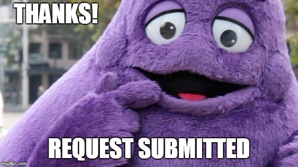 Grimace | THANKS! REQUEST SUBMITTED | image tagged in grimace | made w/ Imgflip meme maker