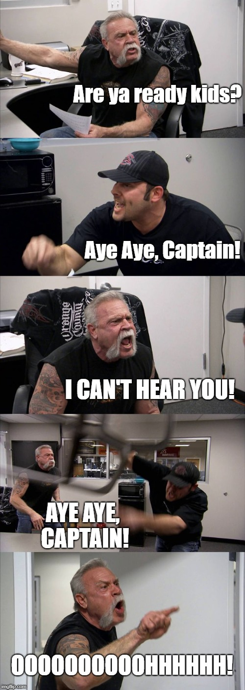 American Chopper Argument | Are ya ready kids? Aye Aye, Captain! I CAN'T HEAR YOU! AYE AYE, CAPTAIN! OOOOOOOOOOHHHHHH! | image tagged in memes,american chopper argument | made w/ Imgflip meme maker