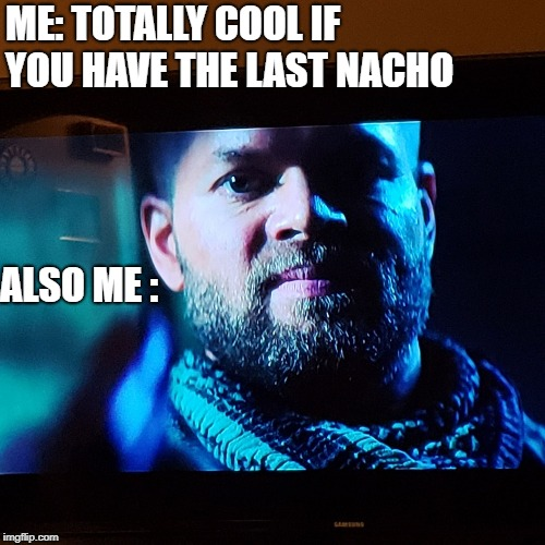 ME: TOTALLY COOL IF YOU HAVE THE LAST NACHO ALSO ME : | image tagged in that look you give | made w/ Imgflip meme maker