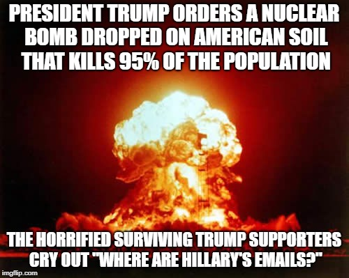 Nuclear Explosion | PRESIDENT TRUMP ORDERS A NUCLEAR BOMB DROPPED ON AMERICAN SOIL THAT KILLS 95% OF THE POPULATION THE HORRIFIED SURVIVING TRUMP SUPPORTERS CRY | image tagged in memes,nuclear explosion | made w/ Imgflip meme maker