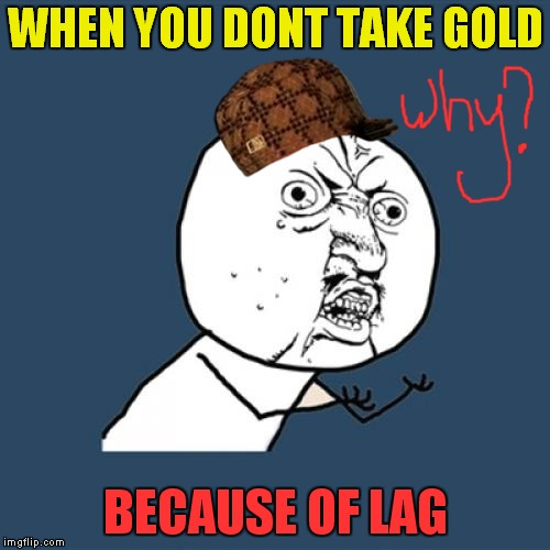 Y U No Meme | WHEN YOU DONT TAKE GOLD BECAUSE OF LAG | image tagged in memes,y u no,scumbag | made w/ Imgflip meme maker