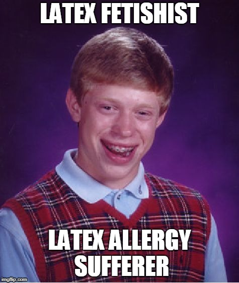 Unfortunate Fetishist | LATEX FETISHIST LATEX ALLERGY SUFFERER | image tagged in memes,bad luck brian | made w/ Imgflip meme maker