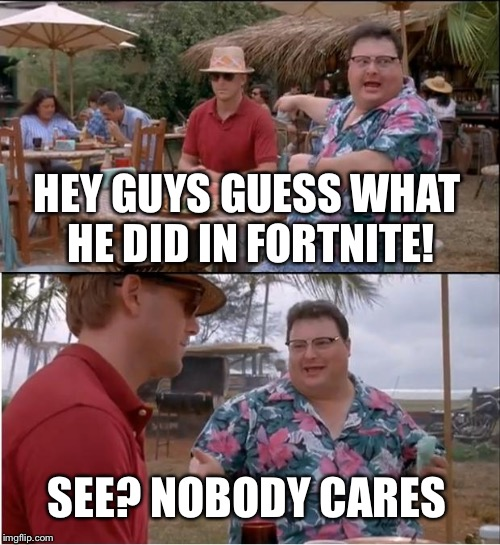 Do everyone a favor, shut up about Fortnite | HEY GUYS GUESS WHAT HE DID IN FORTNITE! SEE? NOBODY CARES | image tagged in memes,see nobody cares | made w/ Imgflip meme maker