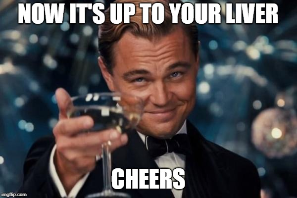Leonardo Dicaprio Cheers Meme | NOW IT'S UP TO YOUR LIVER CHEERS | image tagged in memes,leonardo dicaprio cheers | made w/ Imgflip meme maker