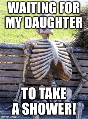 Waiting Skeleton Meme | WAITING FOR MY DAUGHTER TO TAKE A SHOWER! | image tagged in memes,waiting skeleton | made w/ Imgflip meme maker