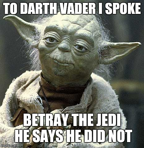 The Force Yoda | TO DARTH VADER I SPOKE BETRAY THE JEDI HE SAYS HE DID NOT | image tagged in the force yoda | made w/ Imgflip meme maker