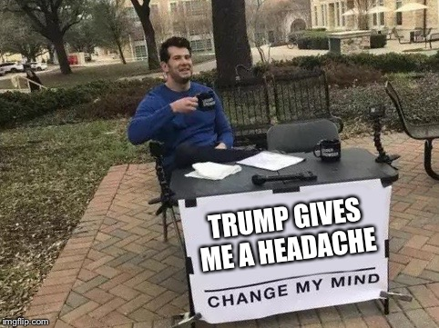 Change My Mind | TRUMP GIVES ME A HEADACHE | image tagged in change my mind | made w/ Imgflip meme maker