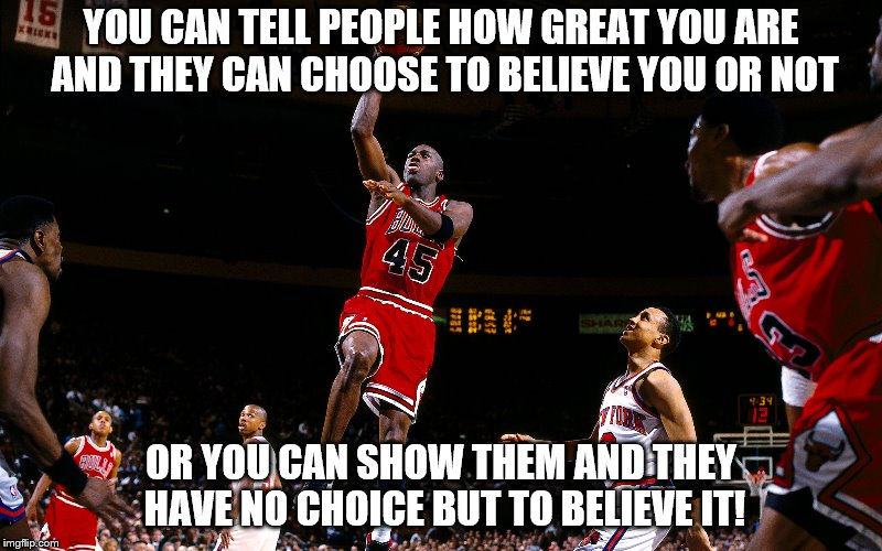 Message to Lavar Ball: Shut up, sit down, and let your boys prove it!  | YOU CAN TELL PEOPLE HOW GREAT YOU ARE AND THEY CAN CHOOSE TO BELIEVE YOU OR NOT OR YOU CAN SHOW THEM AND THEY HAVE NO CHOICE BUT TO BELIEVE  | image tagged in memes,michael jordan,lavar ball,motivational | made w/ Imgflip meme maker