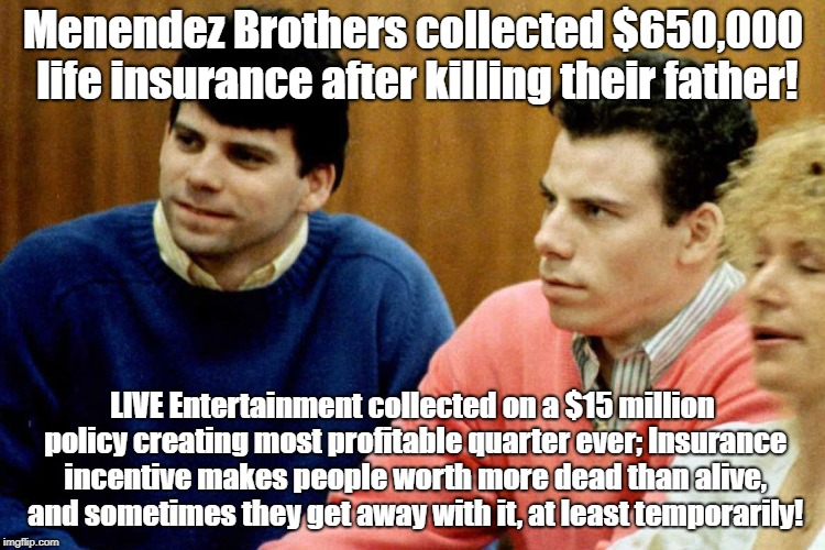 Insurance Incentives Increase Crime | Menendez Brothers collected $650,000 life insurance after killing their father! LIVE Entertainment collected on a $15 million policy creatin | image tagged in life insurance,murder,menendez brothers,crime profiteering | made w/ Imgflip meme maker