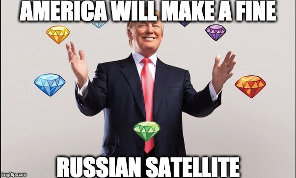 AMERICA WILL MAKE A FINE RUSSIAN SATELLITE | image tagged in memes | made w/ Imgflip meme maker