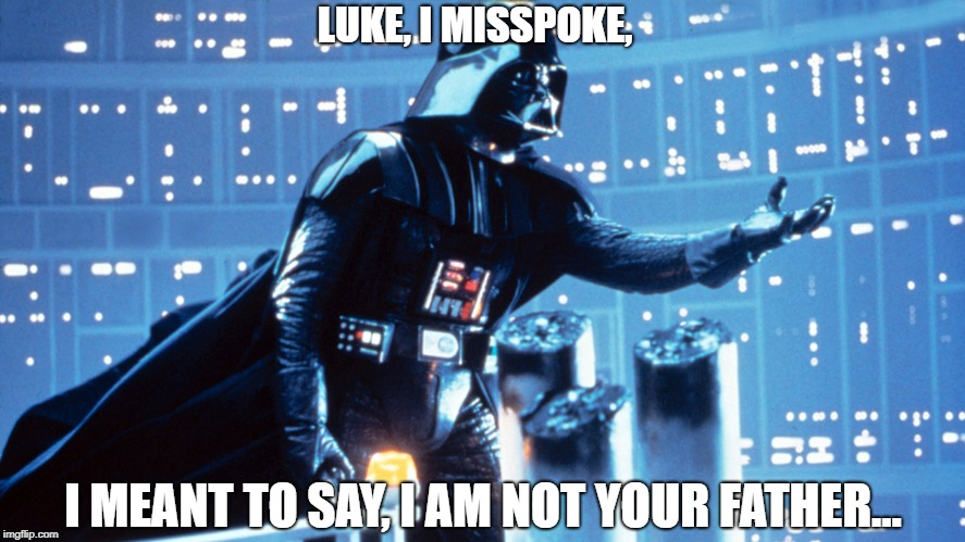 LUKE, I MISSPOKE, I MEANT TO SAY, I AM NOT YOUR FATHER... | image tagged in vader | made w/ Imgflip meme maker