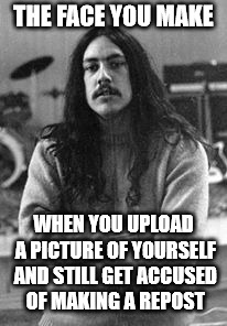 How is this possible? | THE FACE YOU MAKE WHEN YOU UPLOAD A PICTURE OF YOURSELF AND STILL GET ACCUSED OF MAKING A REPOST | image tagged in memes,repost police | made w/ Imgflip meme maker