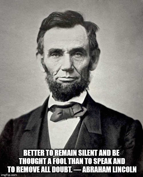 Abraham Lincoln | BETTER TO REMAIN SILENT AND BE THOUGHT A FOOL THAN TO SPEAK AND TO REMOVE ALL DOUBT. — ABRAHAM LINCOLN | image tagged in abraham lincoln | made w/ Imgflip meme maker