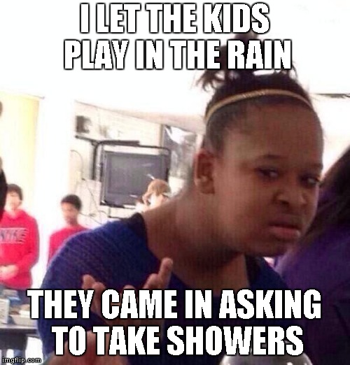 its clean water that falls from the sky | I LET THE KIDS PLAY IN THE RAIN THEY CAME IN ASKING TO TAKE SHOWERS | image tagged in memes,black girl wat | made w/ Imgflip meme maker