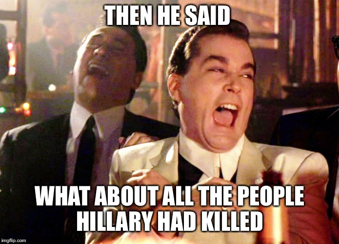 Good Fellas Hilarious Meme | THEN HE SAID WHAT ABOUT ALL THE PEOPLE HILLARY HAD KILLED | image tagged in memes,good fellas hilarious | made w/ Imgflip meme maker