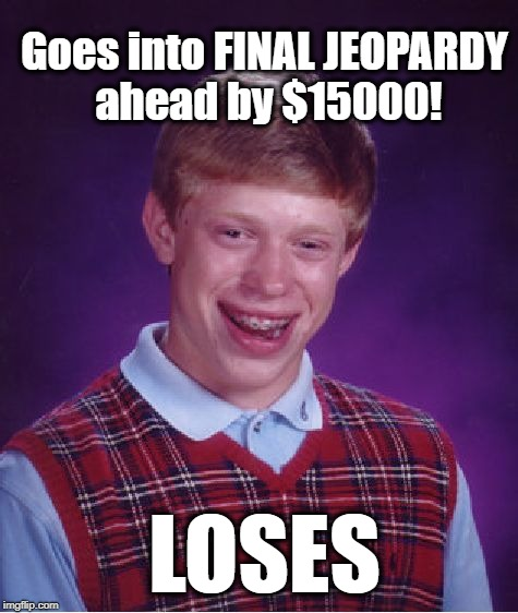 Bad Luck Brian Meme | Goes into FINAL JEOPARDY ahead by $15000! LOSES | image tagged in memes,bad luck brian | made w/ Imgflip meme maker