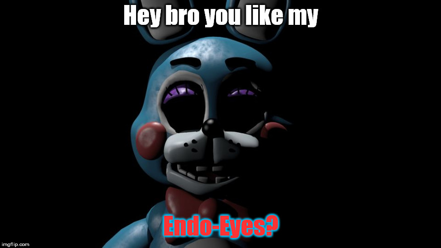 Toy Bonnie's Endo Eyes | Hey bro you like my Endo-Eyes? | image tagged in toy bonie the stalker,toy bonnie fnaf | made w/ Imgflip meme maker
