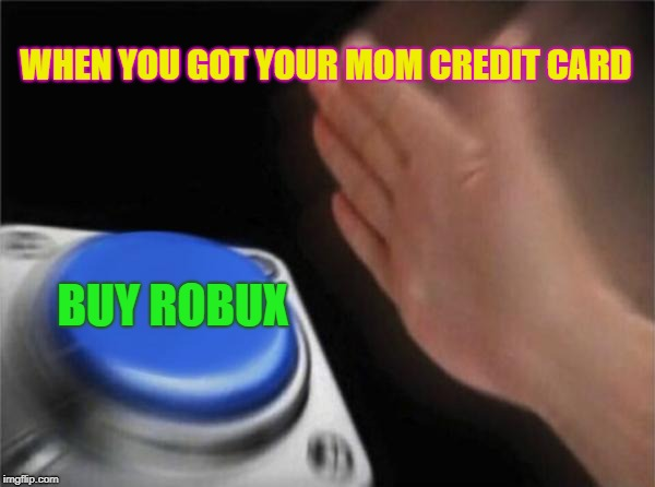 Blank Nut Button | WHEN YOU GOT YOUR MOM CREDIT CARD BUY ROBUX | image tagged in memes,blank nut button | made w/ Imgflip meme maker