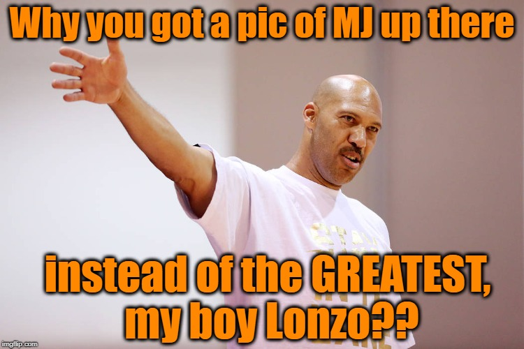Why you got a pic of MJ up there instead of the GREATEST, my boy Lonzo?? | made w/ Imgflip meme maker