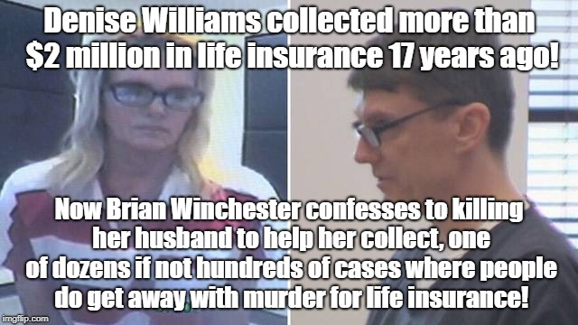 Murder For Life Insurance | Denise Williams collected more than $2 million in life insurance 17 years ago! Now Brian Winchester confesses to killing her husband to help | image tagged in life insurance,murder,fraud,economic scams | made w/ Imgflip meme maker