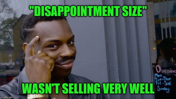"Roll Safe Think About It Meme | ""DISAPPOINTMENT SIZE"" WASN'T SELLING VERY WELL 