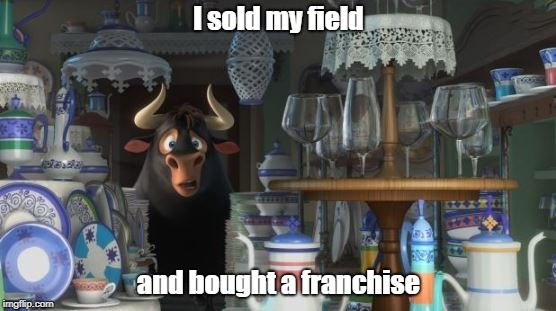 Ferdinand in a China Shop |  I sold my field; and bought a franchise | image tagged in ferdinand in a china shop | made w/ Imgflip meme maker
