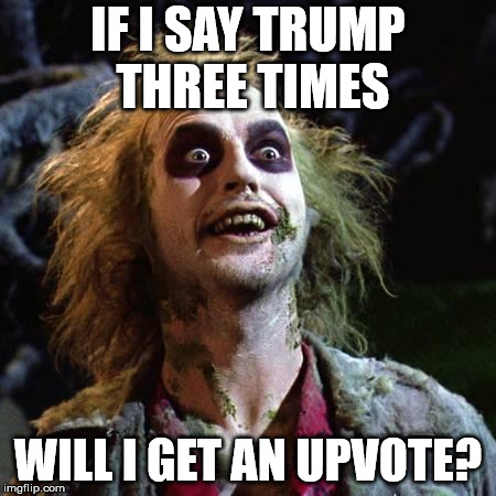 Beetlejuice | IF I SAY TRUMP THREE TIMES WILL I GET AN UPVOTE? | image tagged in beetlejuice | made w/ Imgflip meme maker