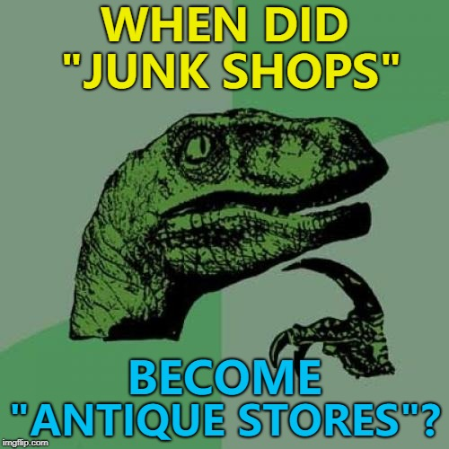 "One man's junk is another man's junk as well usually... :)  | WHEN DID ""JUNK SHOPS"" ""ANTIQUE STORES""? BECOME 