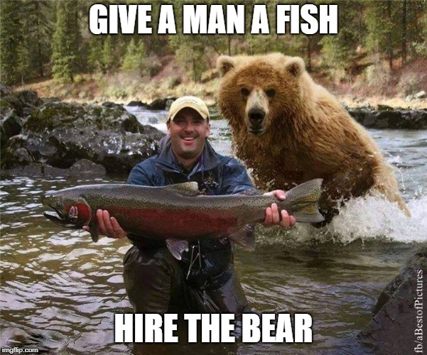 Fishing | GIVE A MAN A FISH HIRE THE BEAR | image tagged in fishing | made w/ Imgflip meme maker