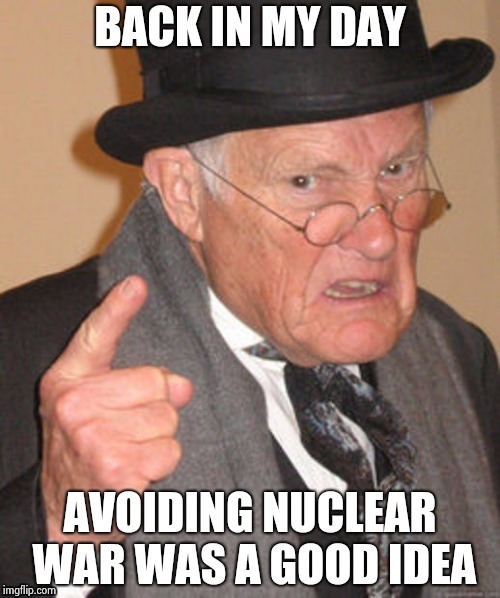 I'm endlessly amused by the Media's hysteria | BACK IN MY DAY AVOIDING NUCLEAR WAR WAS A GOOD IDEA | image tagged in back in my day,trump and putin,nuclear power,don't do it,nuclear war | made w/ Imgflip meme maker