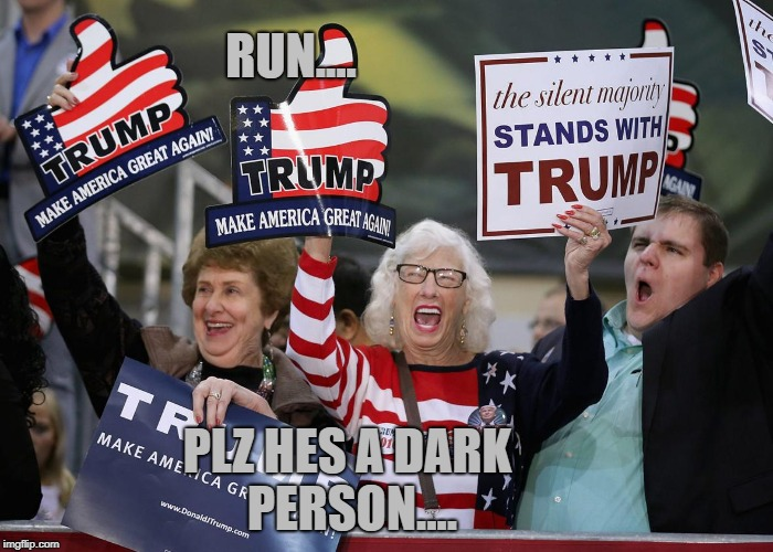 Trump Supporter | RUN.... PLZ HES A DARK PERSON.... | image tagged in trump supporter | made w/ Imgflip meme maker