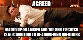 AGREED LOADED UP ON AMBIEN AND TOP SHELF SCOTCH IS NO CONDITION TO BE ANSWERING QUESTIONS | made w/ Imgflip meme maker