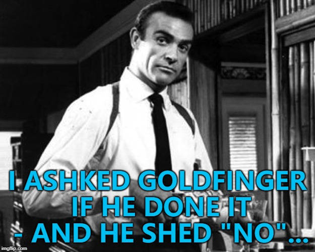 "Back to square one... :) | I ASHKED GOLDFINGER IF HE DONE IT - AND HE SHED ""NO""... 
