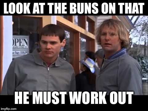dumb and dumber he must work out | LOOK AT THE BUNS ON THAT HE MUST WORK OUT | image tagged in dumb and dumber he must work out | made w/ Imgflip meme maker