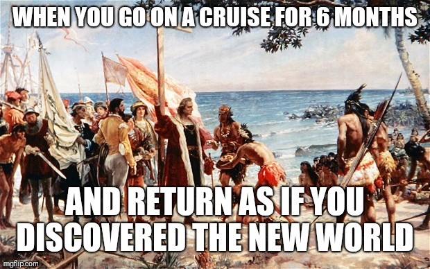 christopher columbus | WHEN YOU GO ON A CRUISE FOR 6 MONTHS AND RETURN AS IF YOU DISCOVERED THE NEW WORLD | image tagged in christopher columbus | made w/ Imgflip meme maker