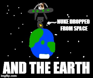 NUKE DROPPED FROM SPACE AND THE EARTH | made w/ Imgflip meme maker