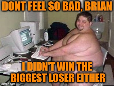 DONT FEEL SO BAD, BRIAN I DIDN'T WIN THE BIGGEST LOSER EITHER | made w/ Imgflip meme maker