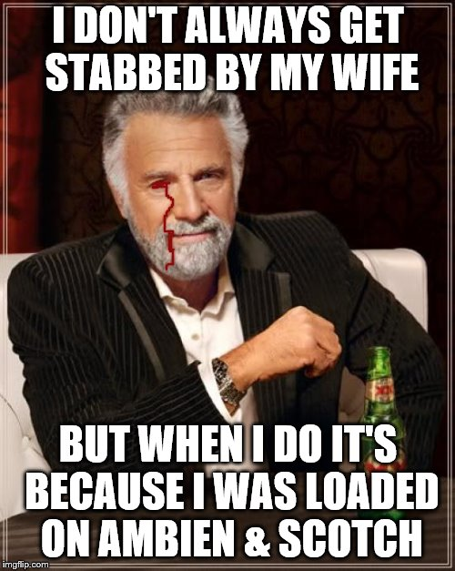 The Most Interesting Man In The World Meme | I DON'T ALWAYS GET STABBED BY MY WIFE BUT WHEN I DO IT'S BECAUSE I WAS LOADED ON AMBIEN & SCOTCH | image tagged in memes,the most interesting man in the world | made w/ Imgflip meme maker