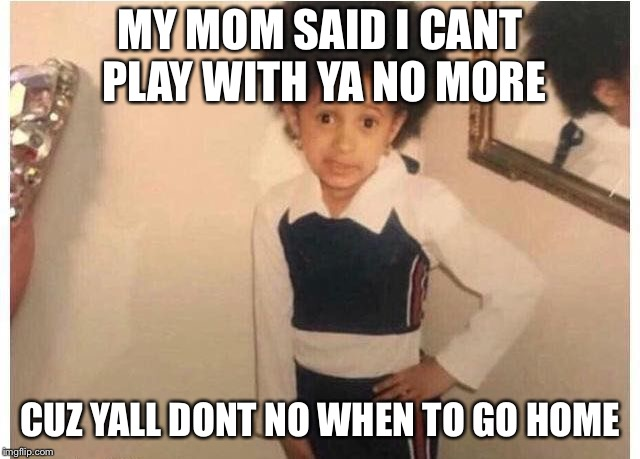 Young Cardi B Meme | MY MOM SAID I CANT PLAY WITH YA NO MORE CUZ YALL DONT NO WHEN TO GO HOME | image tagged in young cardi b | made w/ Imgflip meme maker