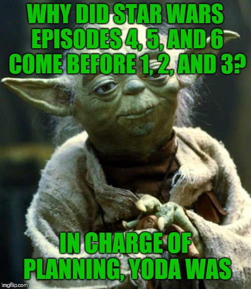 Star Wars Yoda Meme | WHY DID STAR WARS EPISODES 4, 5, AND 6 COME BEFORE 1, 2, AND 3? IN CHARGE OF PLANNING, YODA WAS | image tagged in memes,star wars yoda,squirrel,arizona,uranus | made w/ Imgflip meme maker